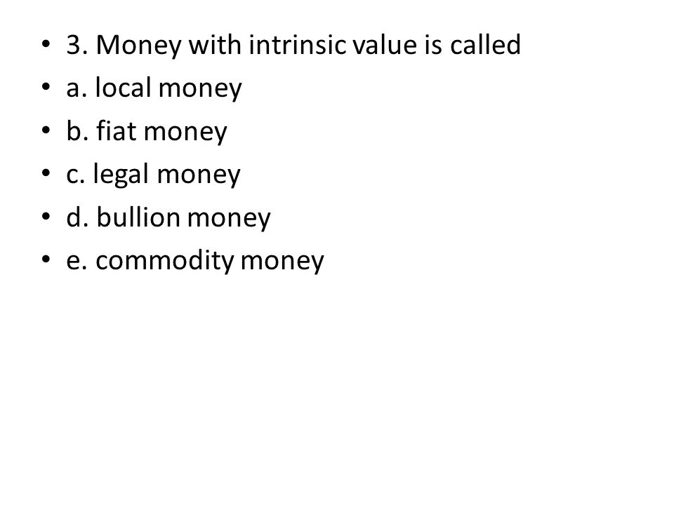 3. Money with intrinsic value is called a. local money b. fiat money c. legal money d. bullion money e. commodity money