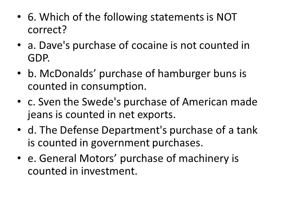 6. Which of the following statements is NOT correct? a. Dave's purchase of cocaine is not counted in GDP. b. McDonalds purchase of hamburger buns is c