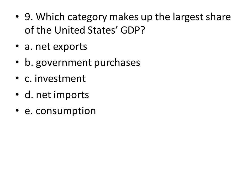 9. Which category makes up the largest share of the United States GDP? a. net exports b. government purchases c. investment d. net imports e. consumpt