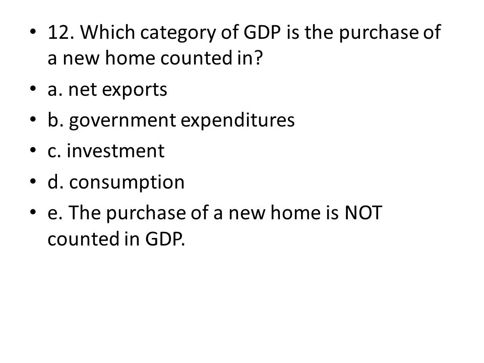 12. Which category of GDP is the purchase of a new home counted in? a. net exports b. government expenditures c. investment d. consumption e. The purc