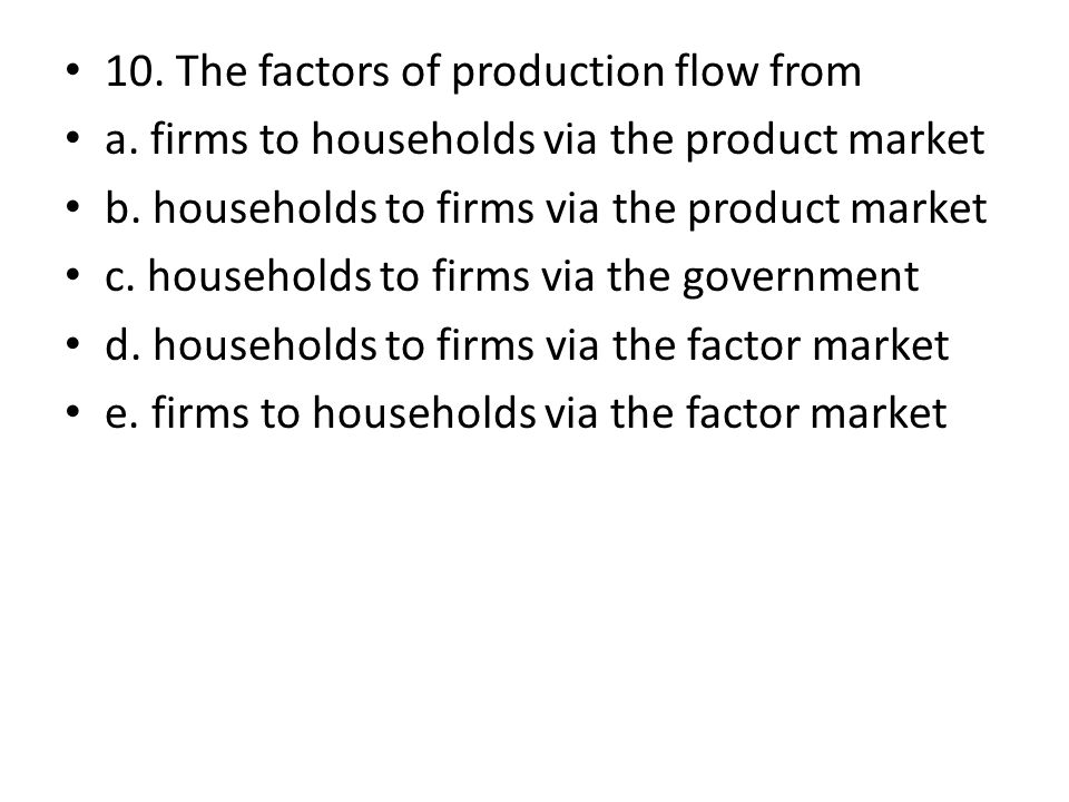 10. The factors of production flow from a. firms to households via the product market b. households to firms via the product market c. households to f