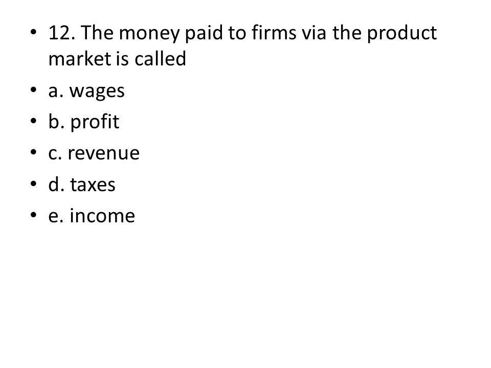 12. The money paid to firms via the product market is called a. wages b. profit c. revenue d. taxes e. income