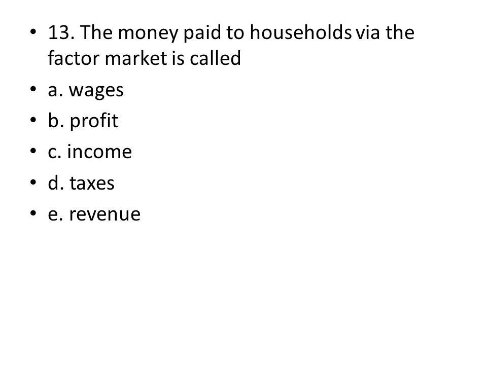 13. The money paid to households via the factor market is called a. wages b. profit c. income d. taxes e. revenue