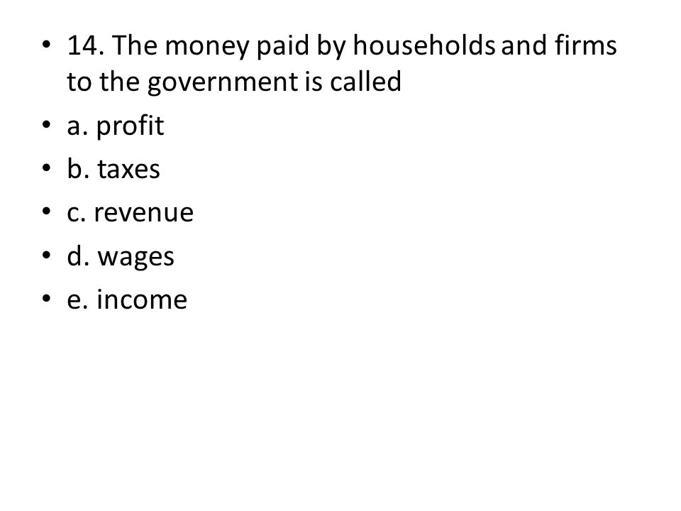14. The money paid by households and firms to the government is called a. profit b. taxes c. revenue d. wages e. income