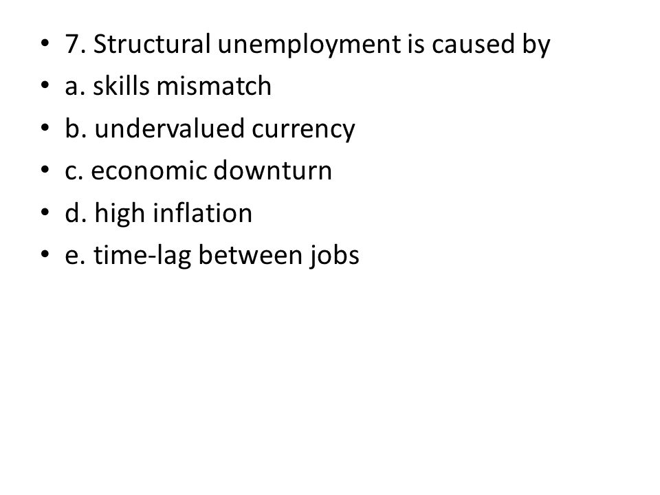 7. Structural unemployment is caused by a. skills mismatch b. undervalued currency c. economic downturn d. high inflation e. time-lag between jobs