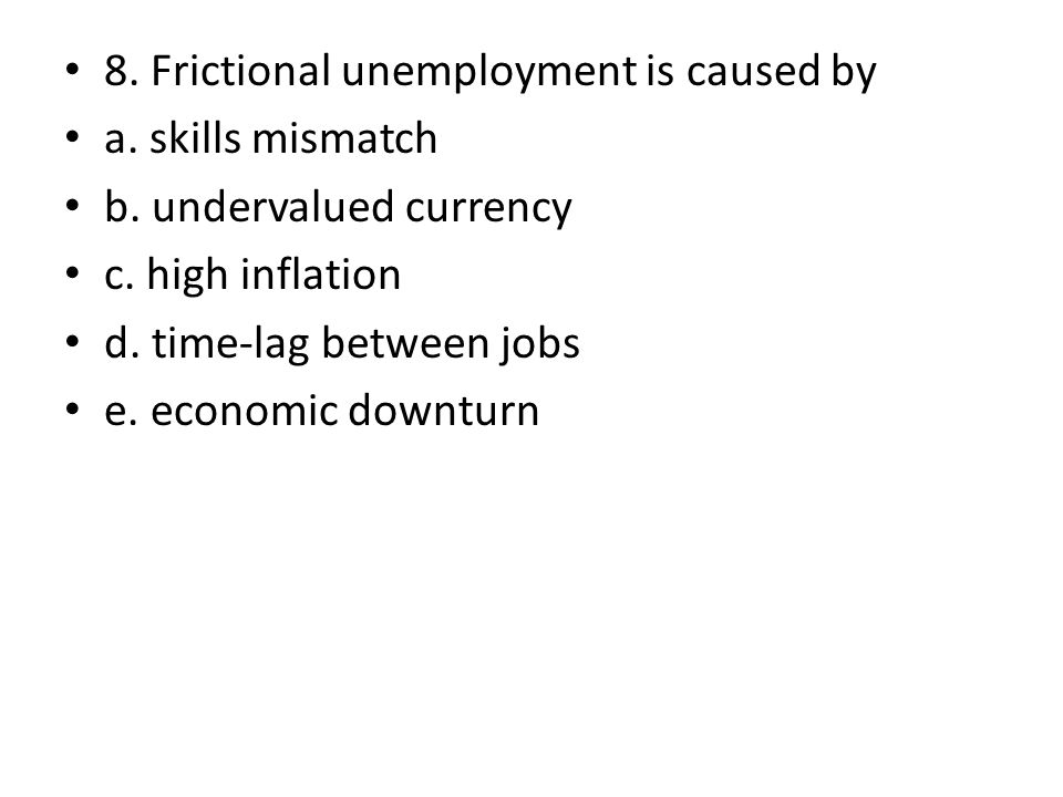 8. Frictional unemployment is caused by a. skills mismatch b. undervalued currency c. high inflation d. time-lag between jobs e. economic downturn