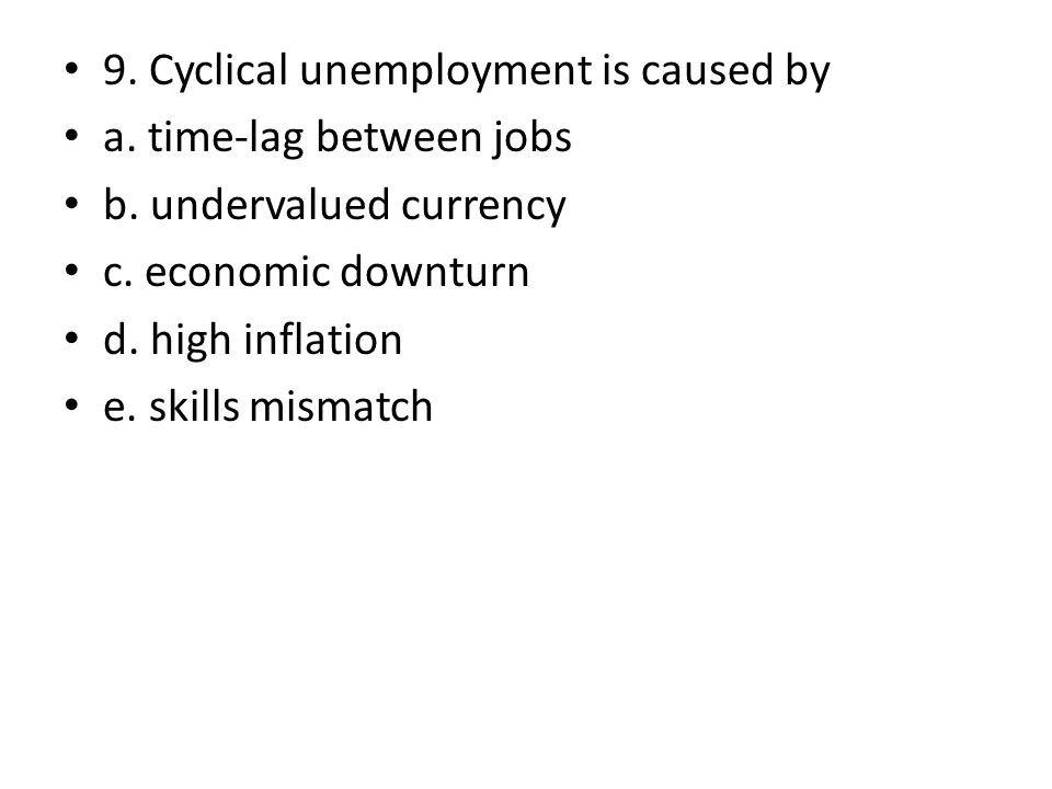 9. Cyclical unemployment is caused by a. time-lag between jobs b. undervalued currency c. economic downturn d. high inflation e. skills mismatch