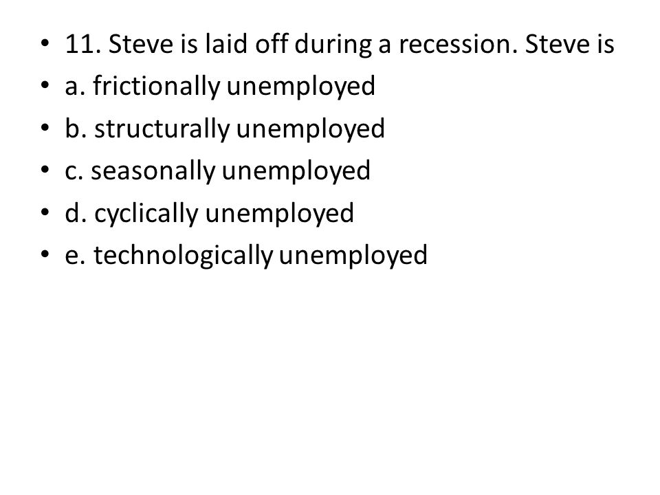 11. Steve is laid off during a recession. Steve is a.