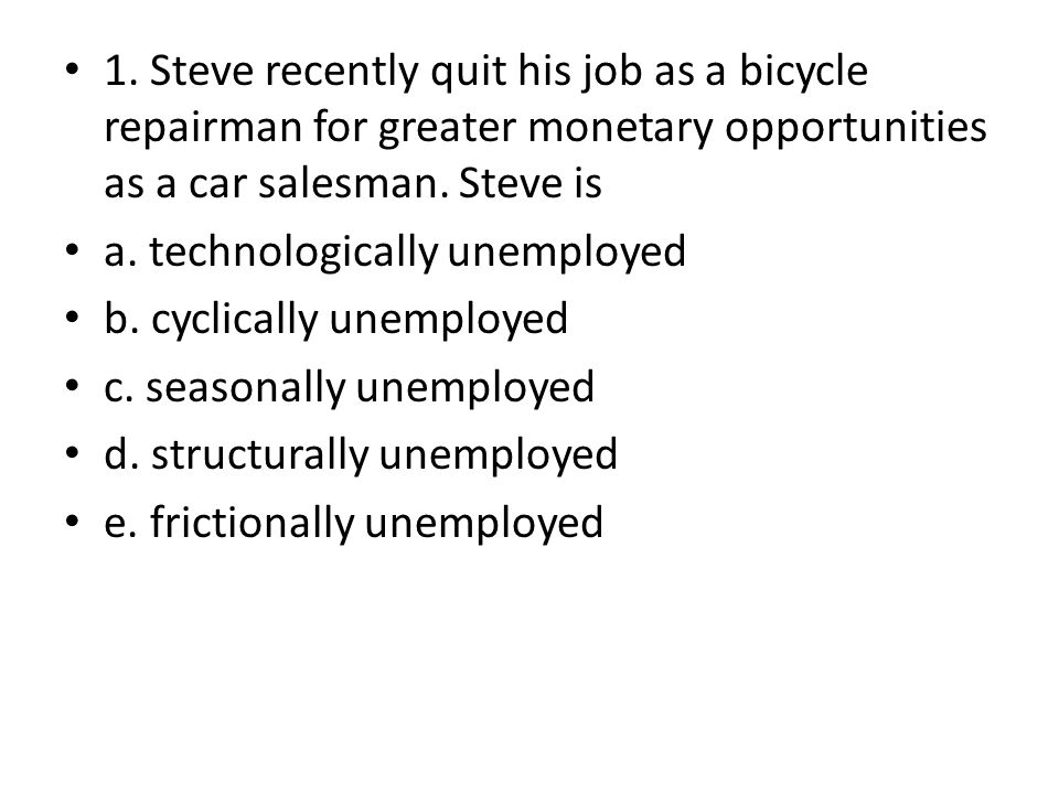 1. Steve recently quit his job as a bicycle repairman for greater monetary opportunities as a car salesman. Steve is a. technologically unemployed b.