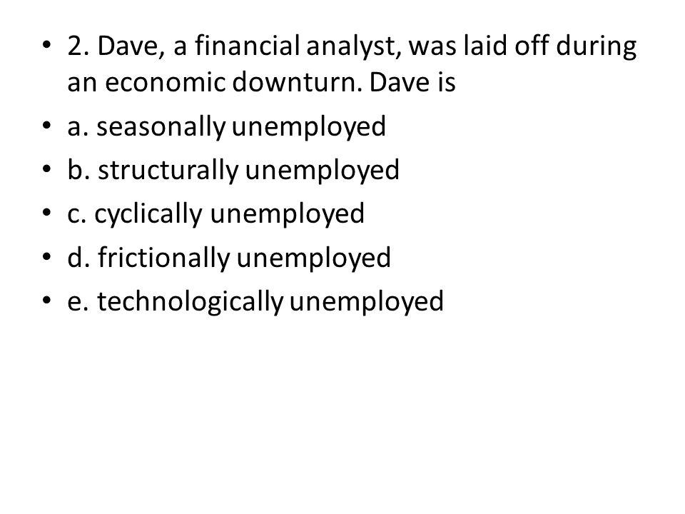 2. Dave, a financial analyst, was laid off during an economic downturn. Dave is a. seasonally unemployed b. structurally unemployed c. cyclically unem
