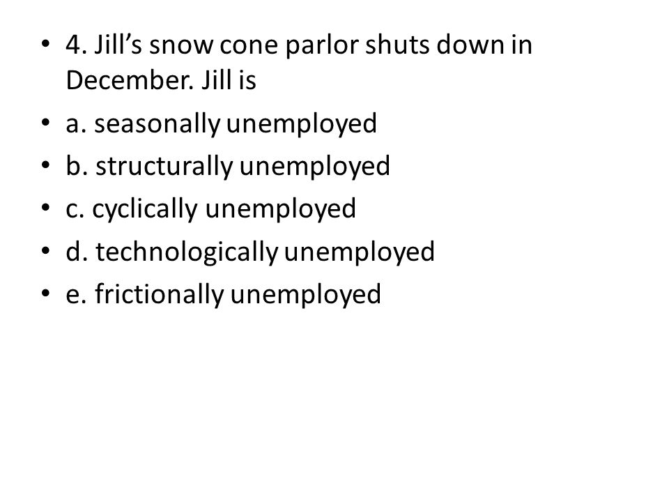 4. Jills snow cone parlor shuts down in December. Jill is a. seasonally unemployed b. structurally unemployed c. cyclically unemployed d. technologica