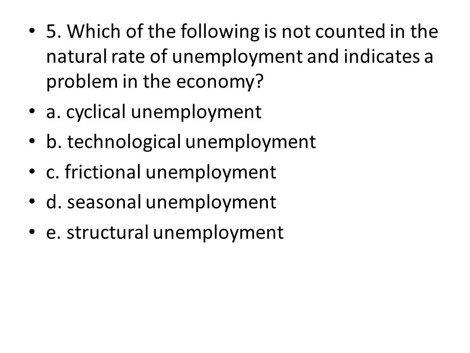 5. Which of the following is not counted in the natural rate of unemployment and indicates a problem in the economy? a. cyclical unemployment b. techn