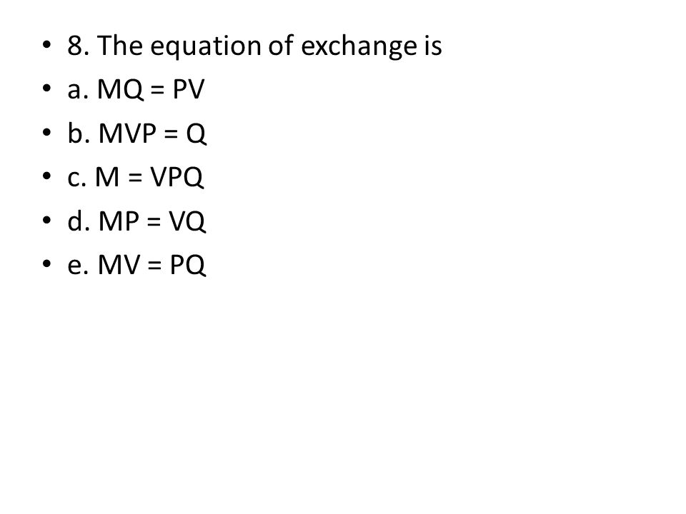 8. The equation of exchange is a. MQ = PV b. MVP = Q c. M = VPQ d. MP = VQ e. MV = PQ