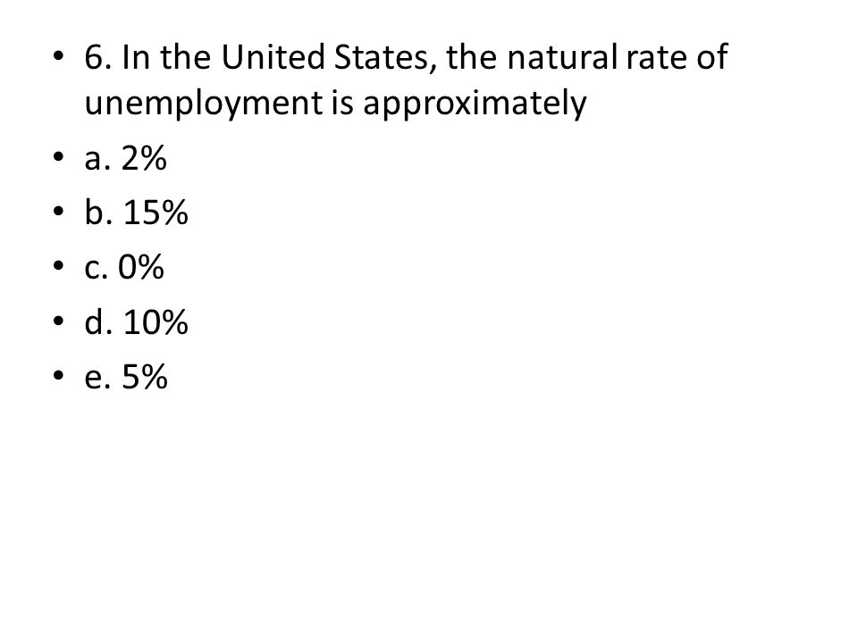 6. In the United States, the natural rate of unemployment is approximately a. 2% b. 15% c. 0% d. 10% e. 5%