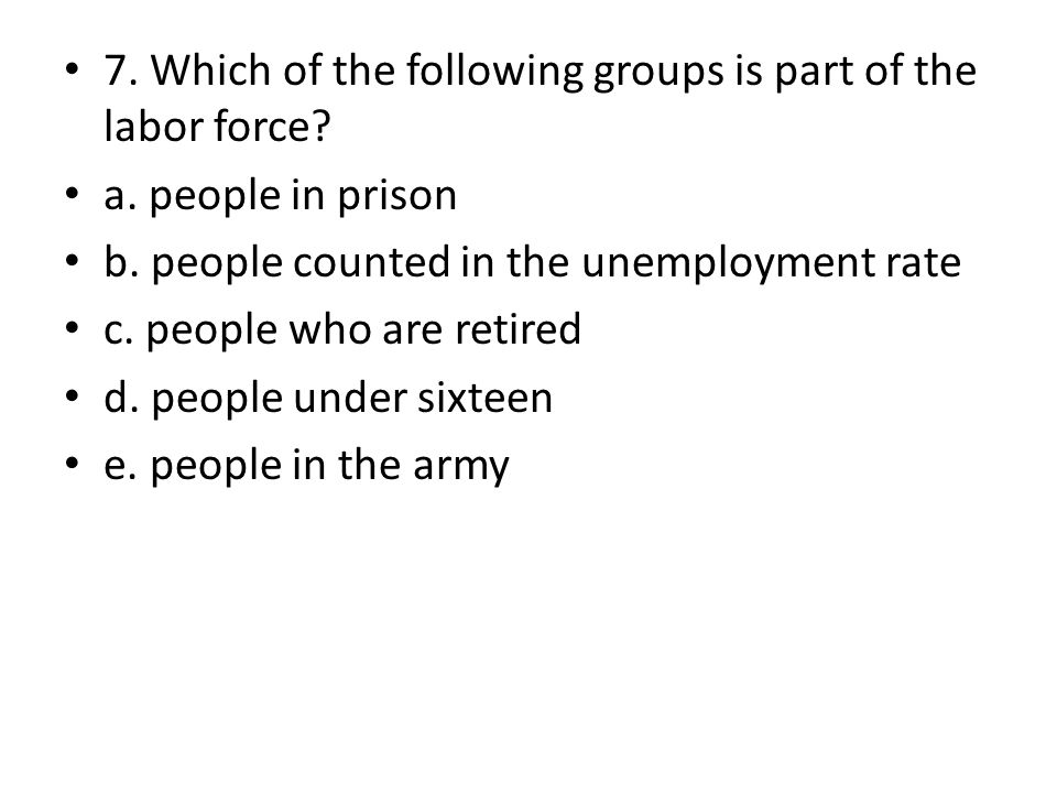 7. Which of the following groups is part of the labor force? a. people in prison b. people counted in the unemployment rate c. people who are retired