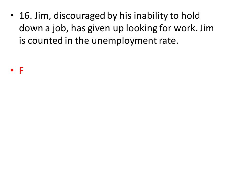 16. Jim, discouraged by his inability to hold down a job, has given up looking for work.