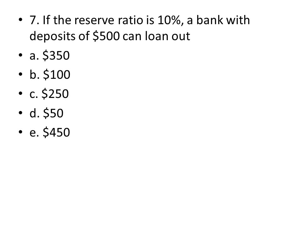 7. If the reserve ratio is 10%, a bank with deposits of $500 can loan out a. $350 b. $100 c. $250 d. $50 e. $450