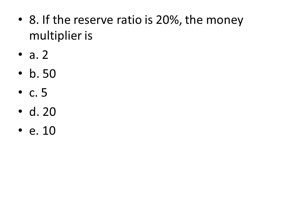 8. If the reserve ratio is 20%, the money multiplier is a. 2 b. 50 c. 5 d. 20 e. 10
