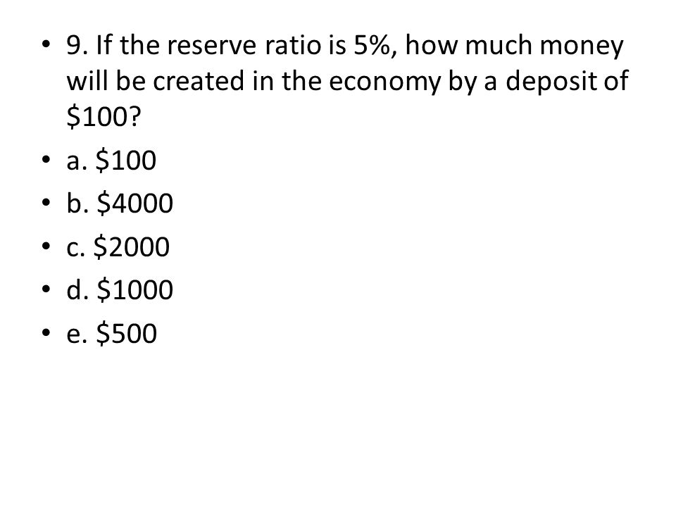 9. If the reserve ratio is 5%, how much money will be created in the economy by a deposit of $100? a. $100 b. $4000 c. $2000 d. $1000 e. $500