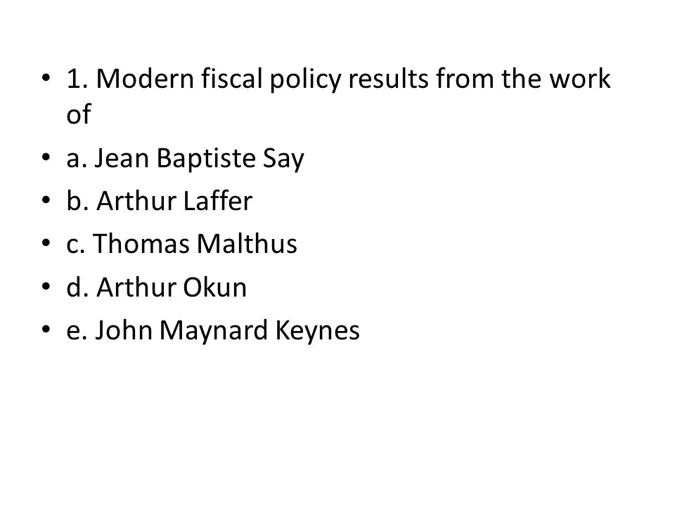 1. Modern fiscal policy results from the work of a. Jean Baptiste Say b. Arthur Laffer c. Thomas Malthus d. Arthur Okun e. John Maynard Keynes