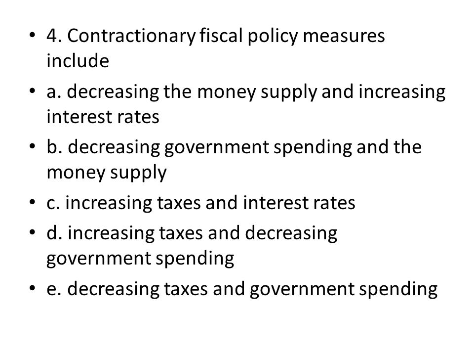 4. Contractionary fiscal policy measures include a. decreasing the money supply and increasing interest rates b. decreasing government spending and th