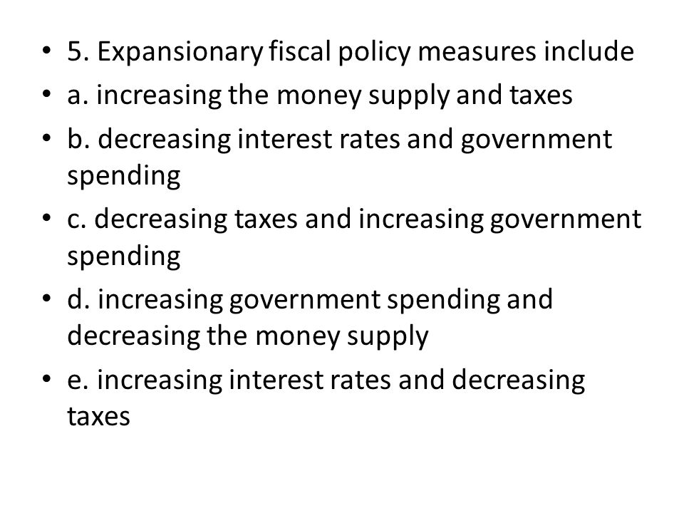 5. Expansionary fiscal policy measures include a.