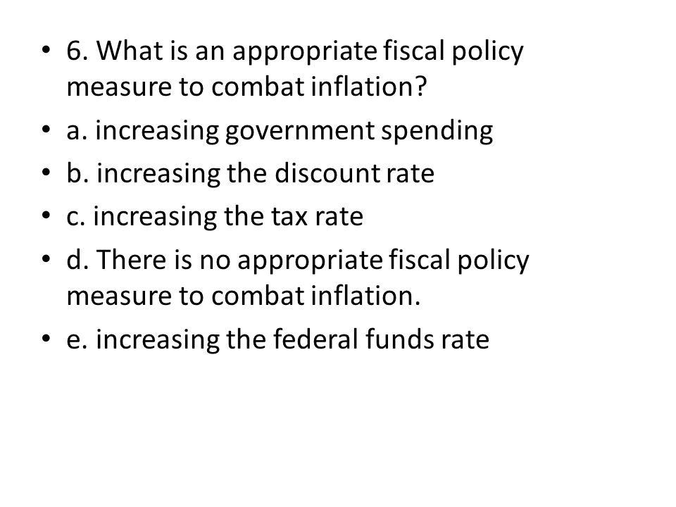 6. What is an appropriate fiscal policy measure to combat inflation.