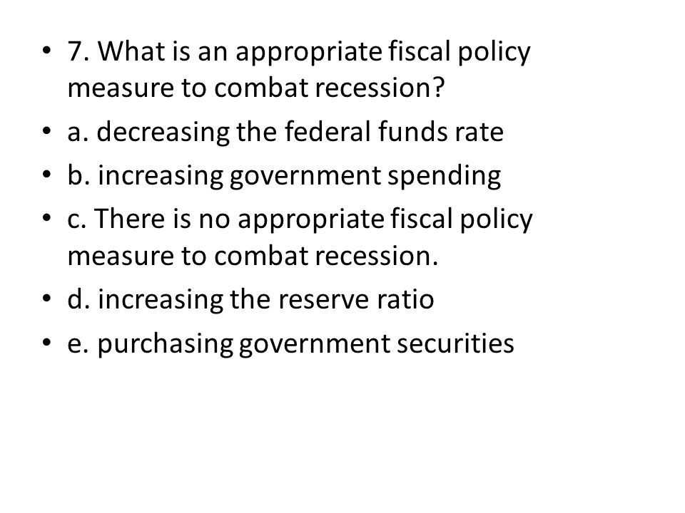 7. What is an appropriate fiscal policy measure to combat recession? a. decreasing the federal funds rate b. increasing government spending c. There i