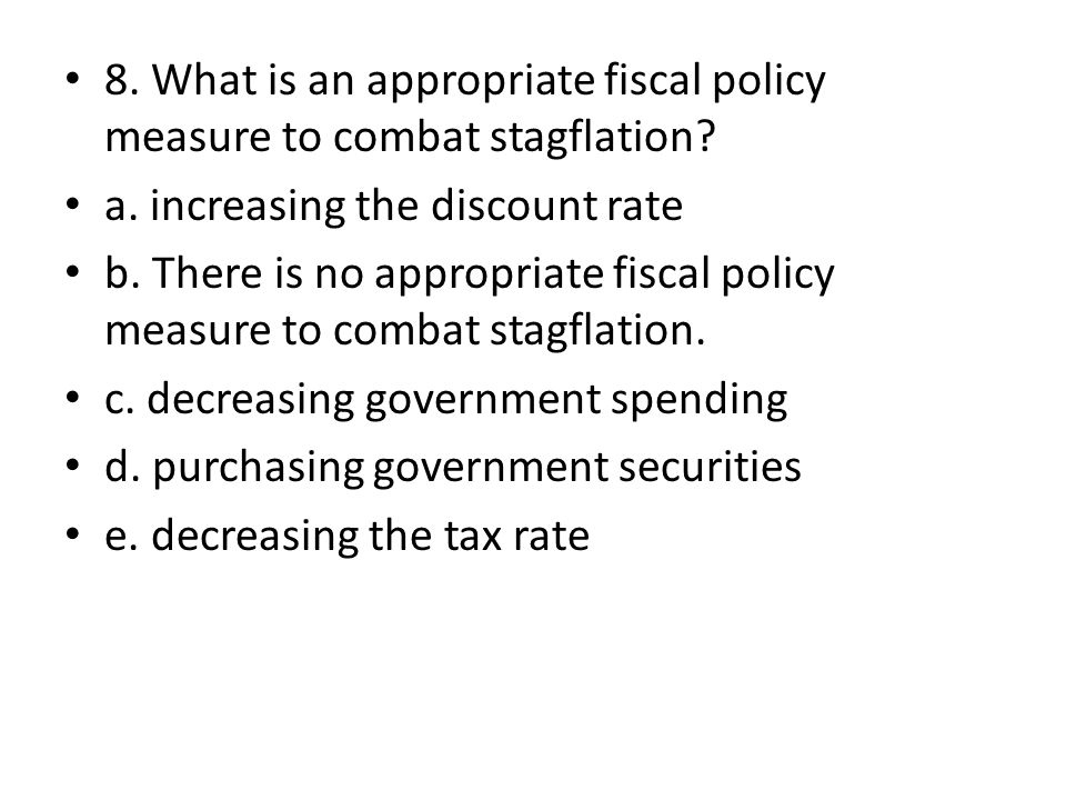 8. What is an appropriate fiscal policy measure to combat stagflation? a. increasing the discount rate b. There is no appropriate fiscal policy measur