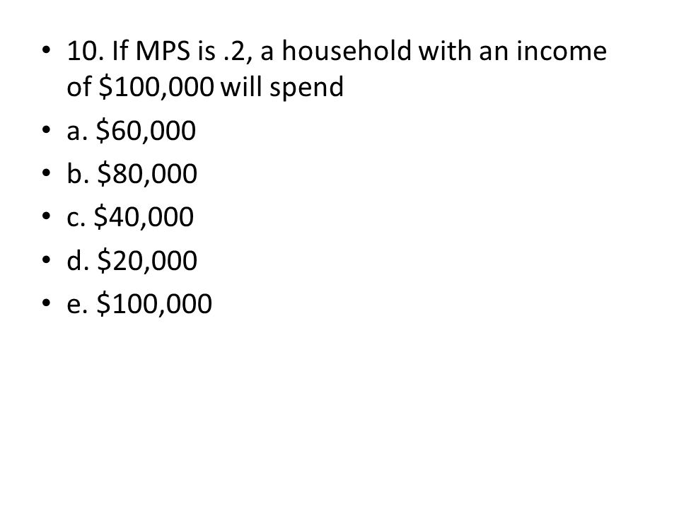 10. If MPS is.2, a household with an income of $100,000 will spend a. $60,000 b. $80,000 c. $40,000 d. $20,000 e. $100,000