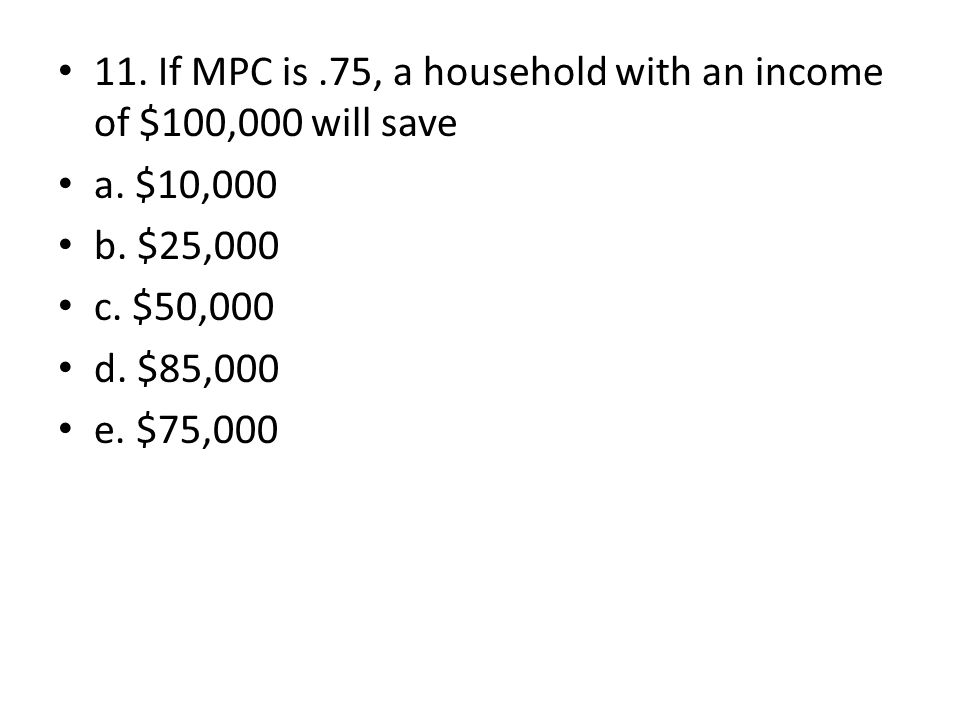 11. If MPC is.75, a household with an income of $100,000 will save a. $10,000 b. $25,000 c. $50,000 d. $85,000 e. $75,000