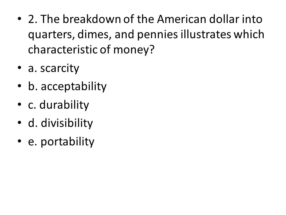 2. The breakdown of the American dollar into quarters, dimes, and pennies illustrates which characteristic of money? a. scarcity b. acceptability c. d