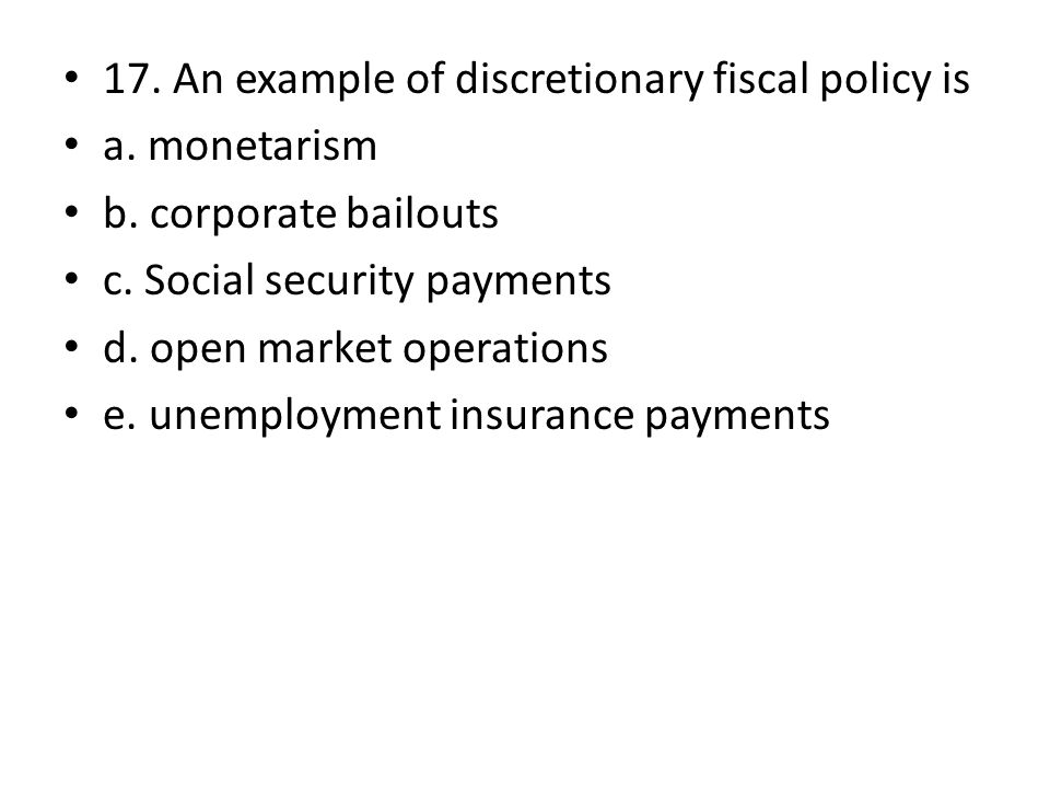 17. An example of discretionary fiscal policy is a.