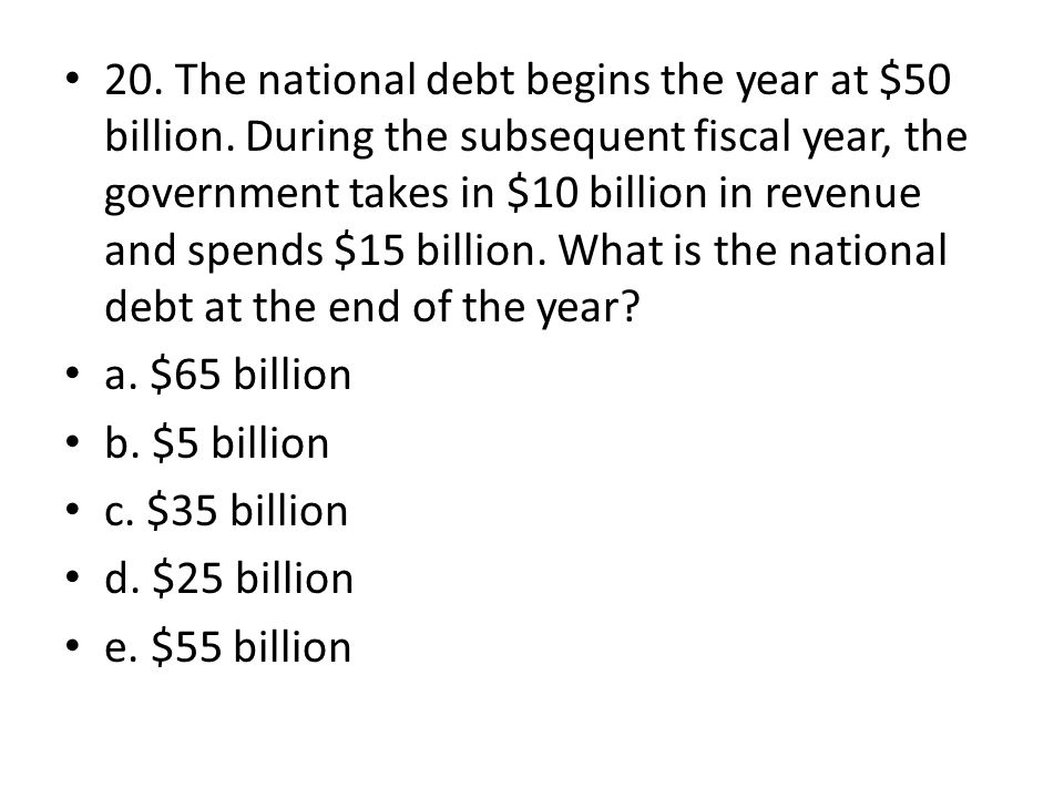20. The national debt begins the year at $50 billion. During the subsequent fiscal year, the government takes in $10 billion in revenue and spends $15