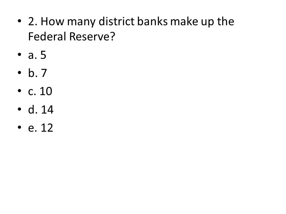 2. How many district banks make up the Federal Reserve a. 5 b. 7 c. 10 d. 14 e. 12