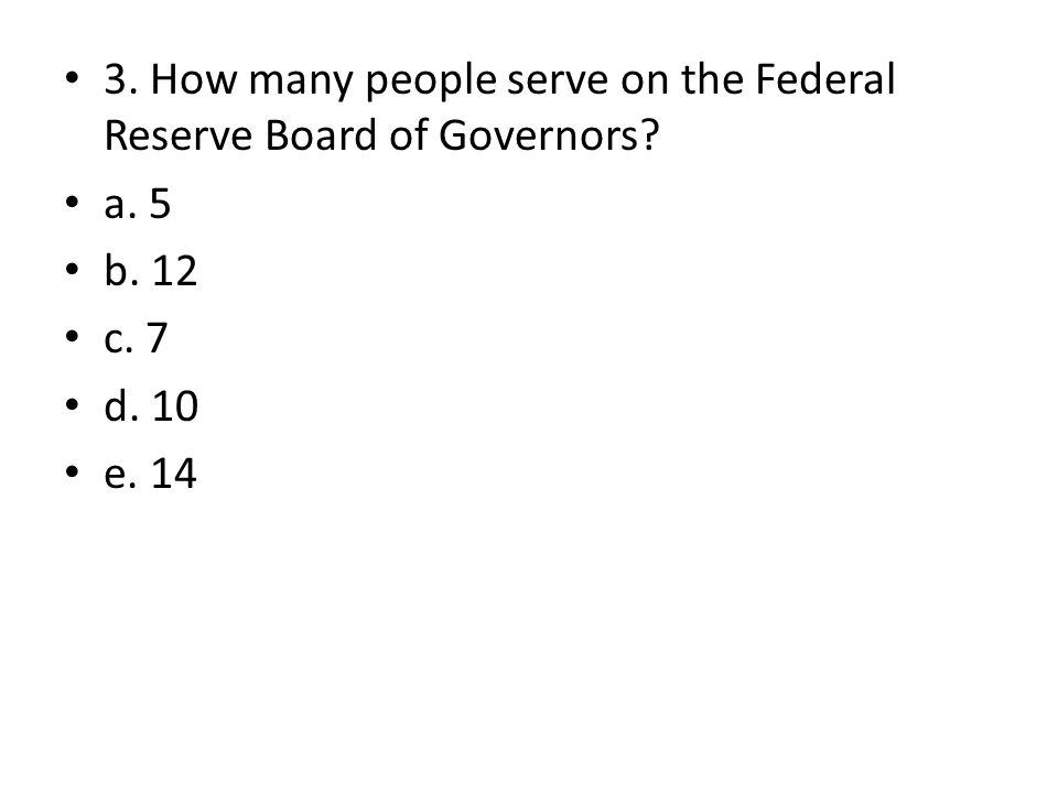 3. How many people serve on the Federal Reserve Board of Governors? a. 5 b. 12 c. 7 d. 10 e. 14