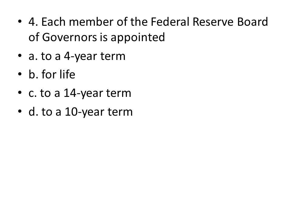 4. Each member of the Federal Reserve Board of Governors is appointed a. to a 4-year term b. for life c. to a 14-year term d. to a 10-year term