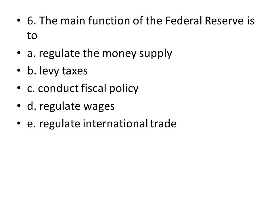 6. The main function of the Federal Reserve is to a. regulate the money supply b. levy taxes c. conduct fiscal policy d. regulate wages e. regulate in