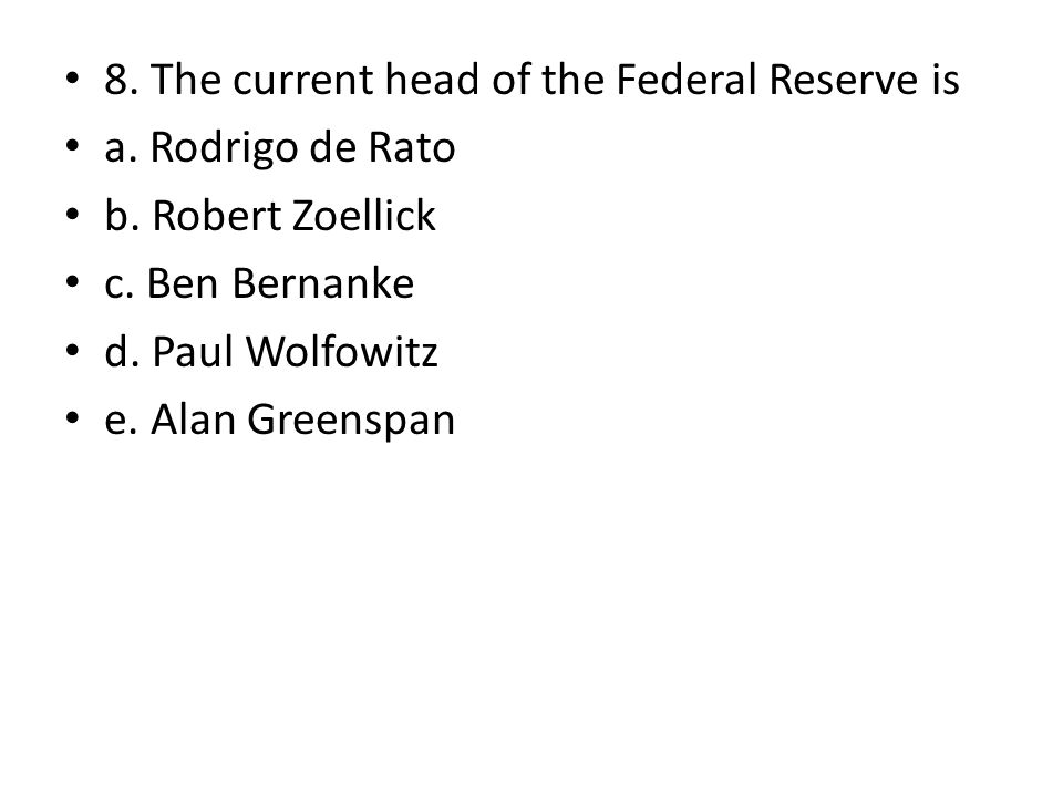8. The current head of the Federal Reserve is a. Rodrigo de Rato b. Robert Zoellick c. Ben Bernanke d. Paul Wolfowitz e. Alan Greenspan