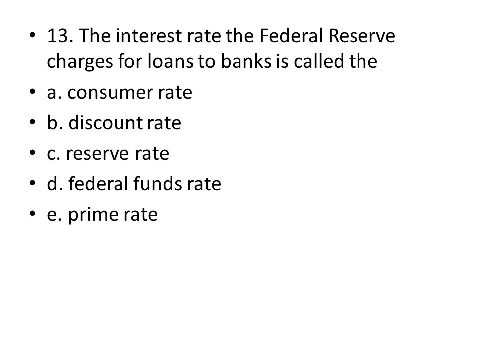 13. The interest rate the Federal Reserve charges for loans to banks is called the a. consumer rate b. discount rate c. reserve rate d. federal funds