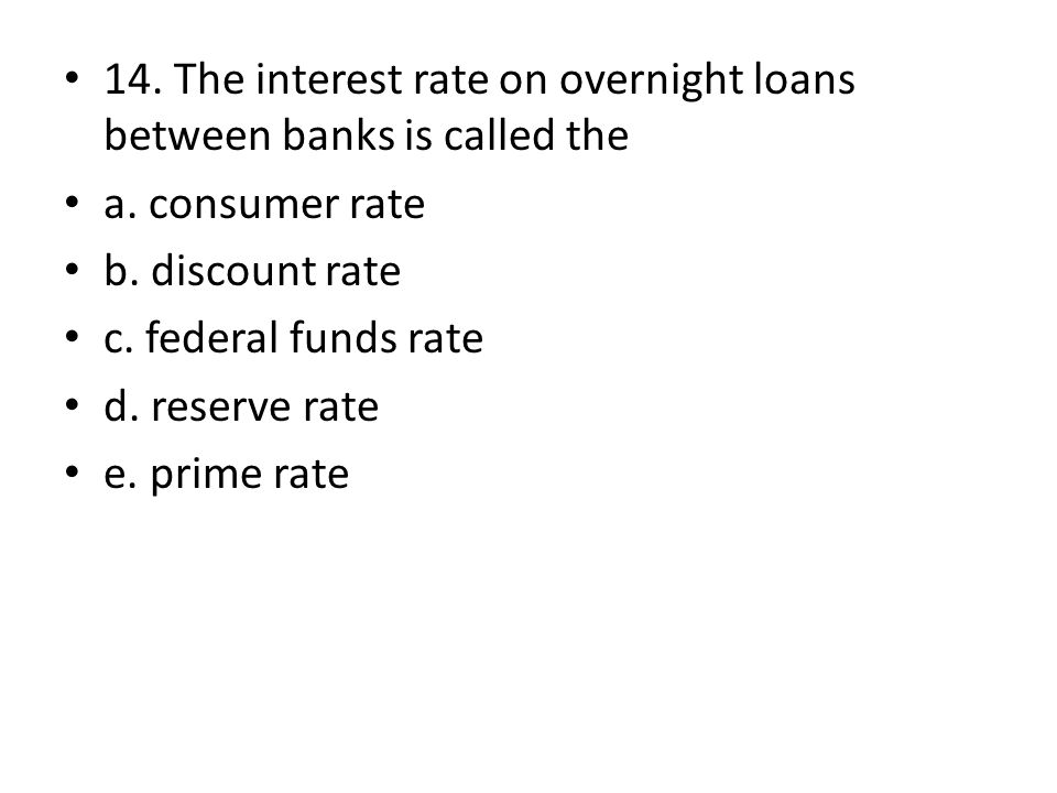 14. The interest rate on overnight loans between banks is called the a. consumer rate b. discount rate c. federal funds rate d. reserve rate e. prime