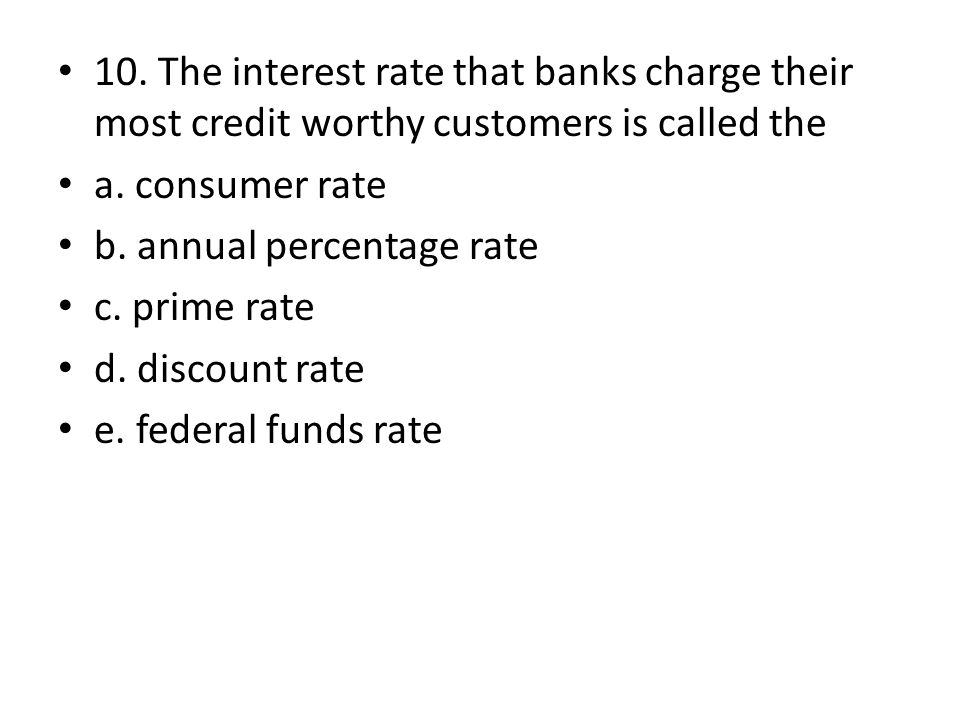 10. The interest rate that banks charge their most credit worthy customers is called the a. consumer rate b. annual percentage rate c. prime rate d. d
