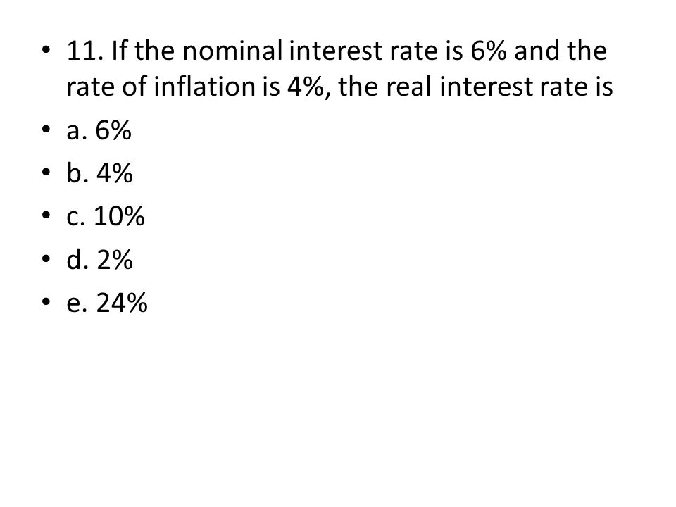11. If the nominal interest rate is 6% and the rate of inflation is 4%, the real interest rate is a. 6% b. 4% c. 10% d. 2% e. 24%