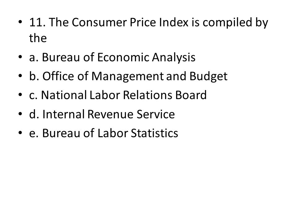 11. The Consumer Price Index is compiled by the a. Bureau of Economic Analysis b. Office of Management and Budget c. National Labor Relations Board d.