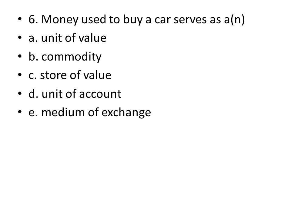 6. Money used to buy a car serves as a(n) a. unit of value b. commodity c. store of value d. unit of account e. medium of exchange