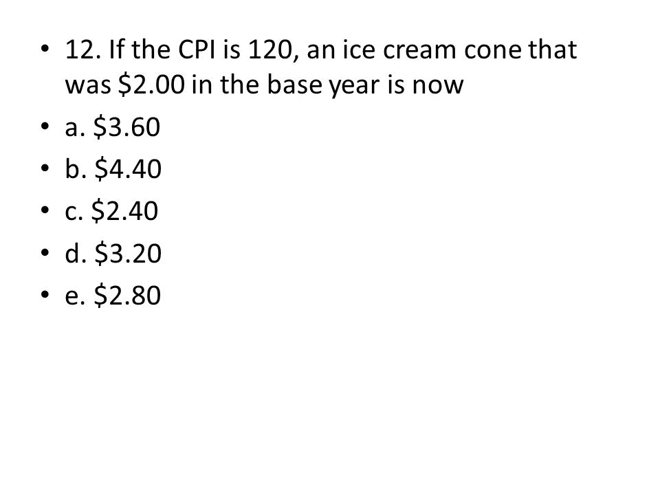 12. If the CPI is 120, an ice cream cone that was $2.00 in the base year is now a. $3.60 b. $4.40 c. $2.40 d. $3.20 e. $2.80