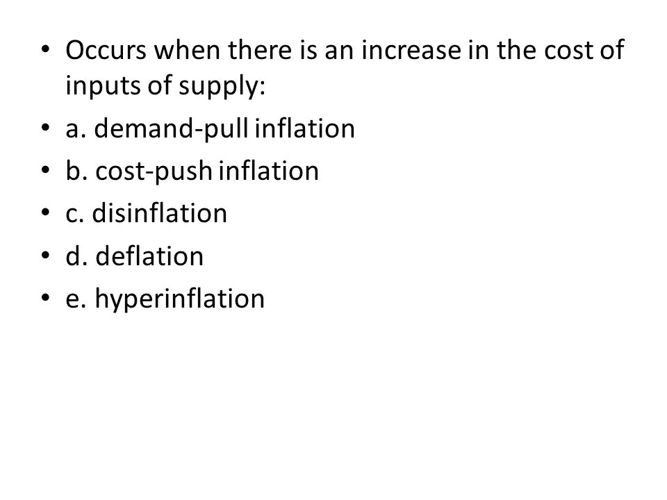 Occurs when there is an increase in the cost of inputs of supply: a. demand-pull inflation b. cost-push inflation c. disinflation d. deflation e. hype