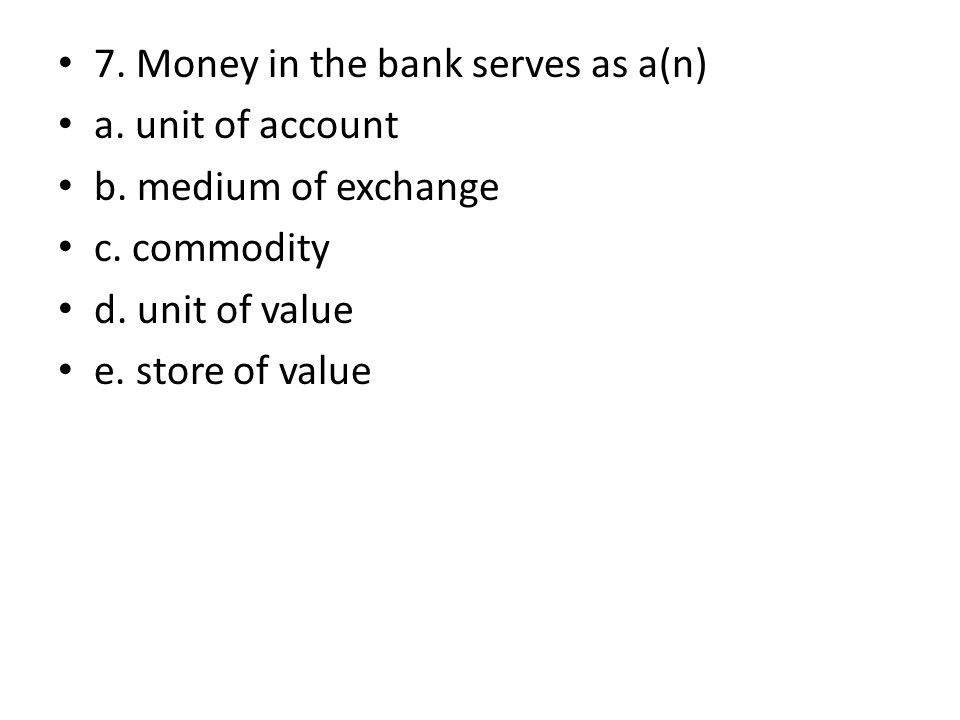 7. Money in the bank serves as a(n) a. unit of account b. medium of exchange c. commodity d. unit of value e. store of value