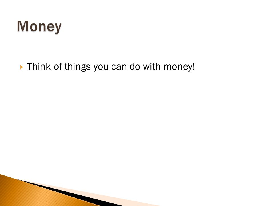Think of things you can do with money!