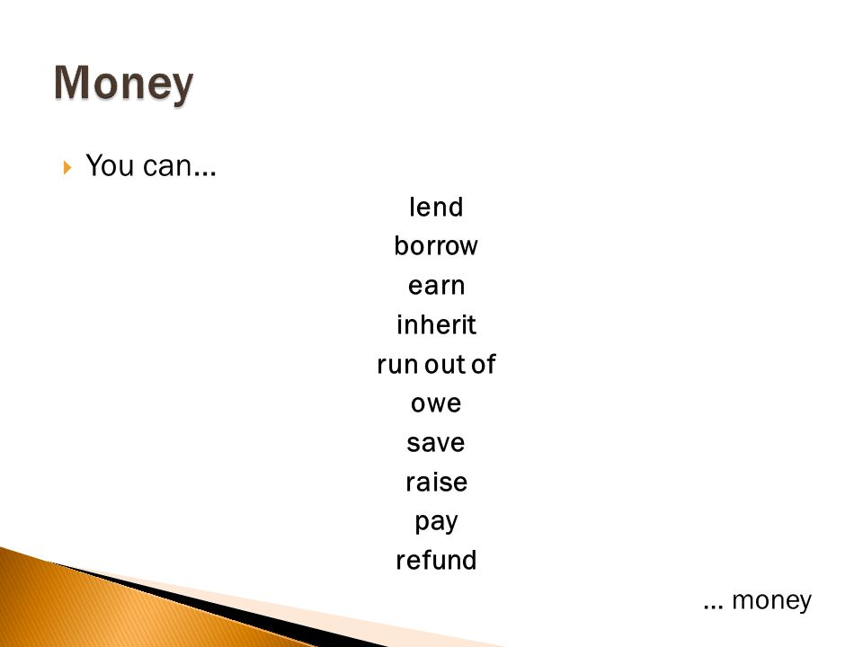 You can... lend borrow earn inherit run out of owe save raise pay refund... money